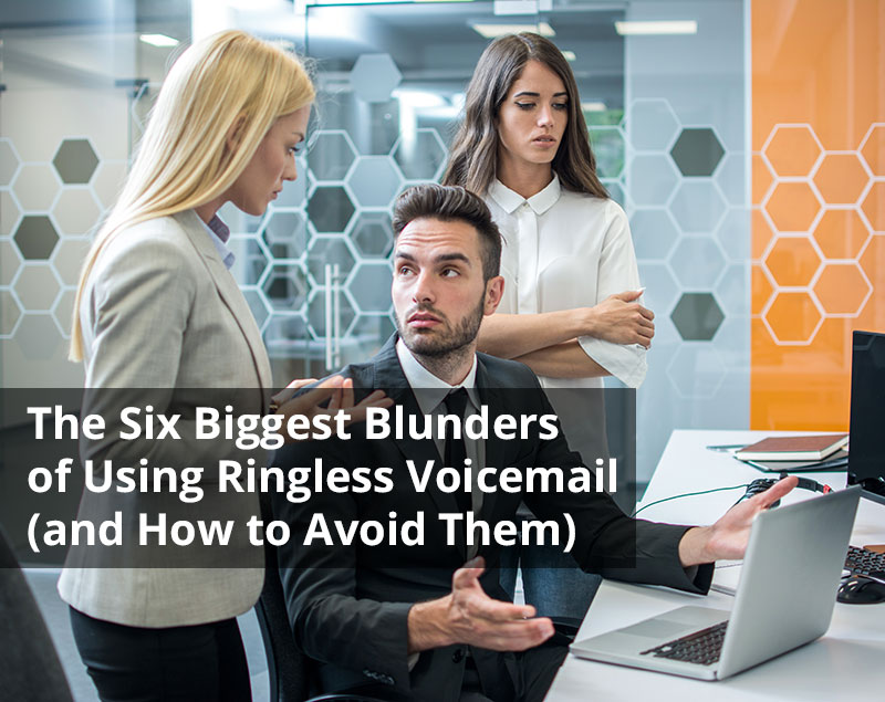 The Six Biggest Blunders of Using Ringless Voicemail (and How to Avoid Them) – Pt 1 of 2